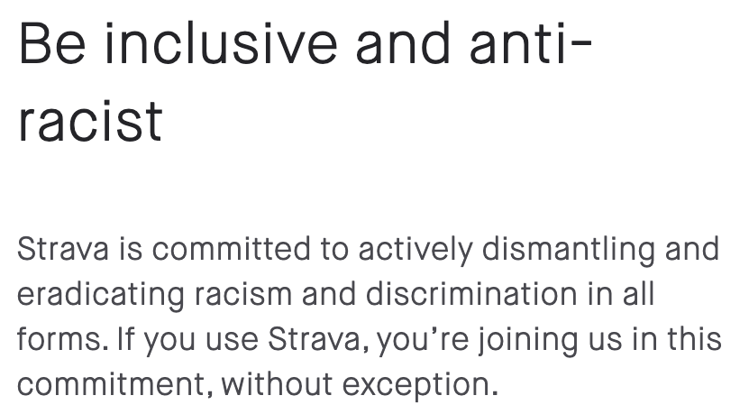 Be inclusive and anti-racist. Strava is committed to actively dismantling and eradicating racism and discrimination in all forms. If you use Strava, you're joining us in this commitment, without exception.